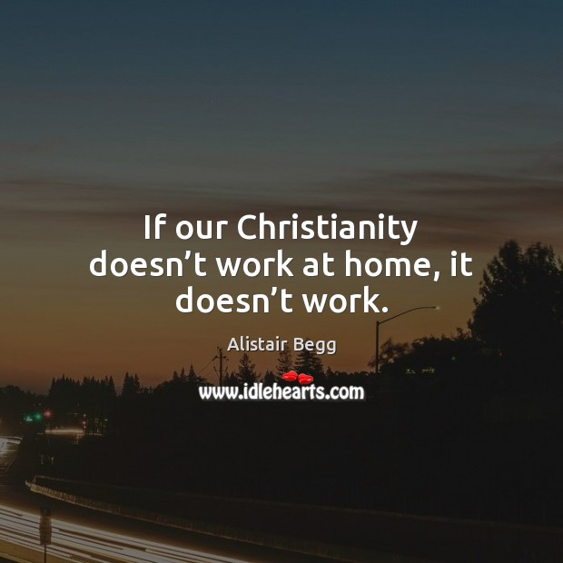 Image, If our Christianity doesn't work at home, it doesn't work.