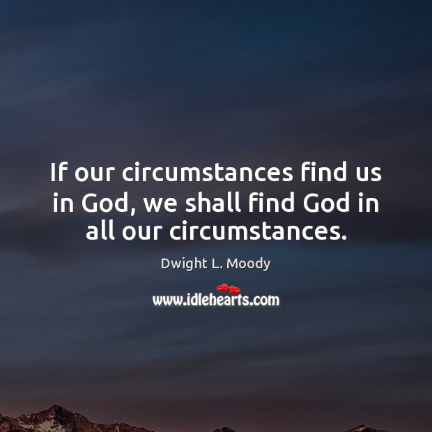If our circumstances find us in God, we shall find God in all our circumstances. Image