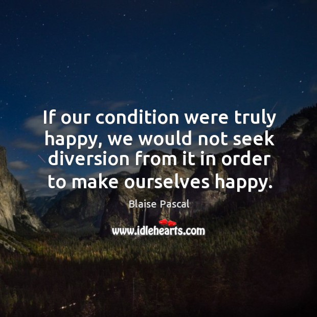 If our condition were truly happy, we would not seek diversion from it in order to make ourselves happy. Image