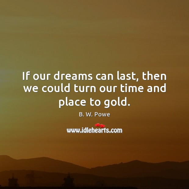 Image, If our dreams can last, then we could turn our time and place to gold.