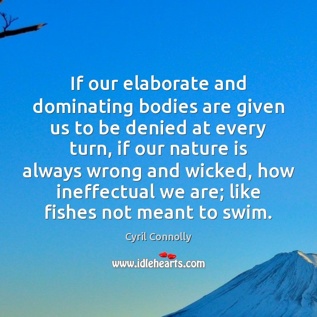 If our elaborate and dominating bodies are given us to be denied Cyril Connolly Picture Quote