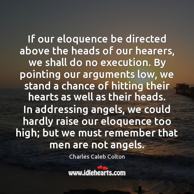 If our eloquence be directed above the heads of our hearers, we Charles Caleb Colton Picture Quote