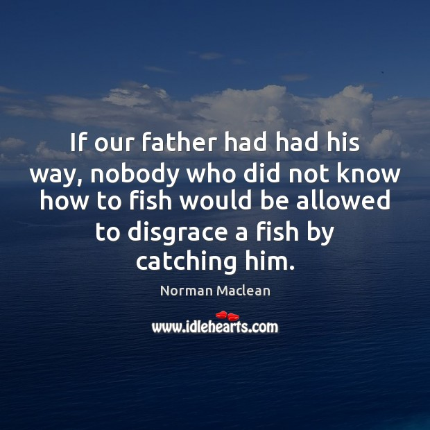 If our father had had his way, nobody who did not know Norman Maclean Picture Quote