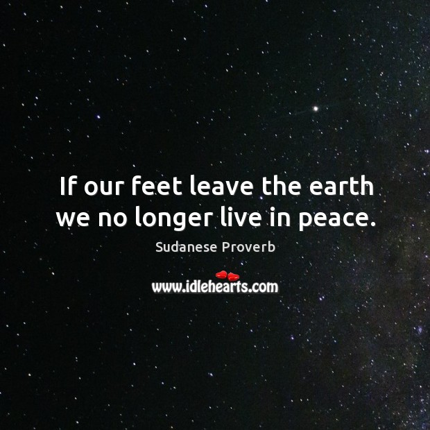 If our feet leave the earth we no longer live in peace. Sudanese Proverbs Image