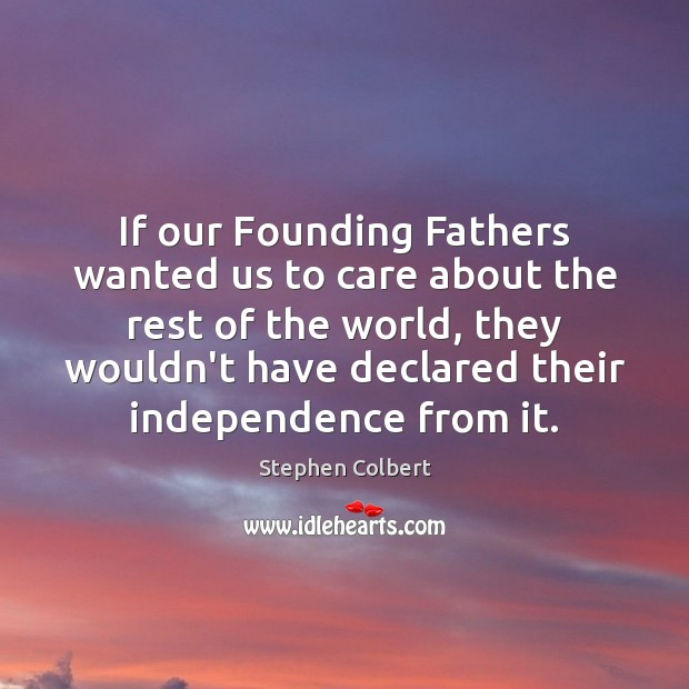 If our Founding Fathers wanted us to care about the rest of Stephen Colbert Picture Quote