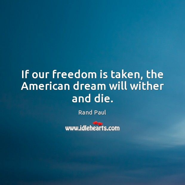 If our freedom is taken, the American dream will wither and die. Freedom Quotes Image