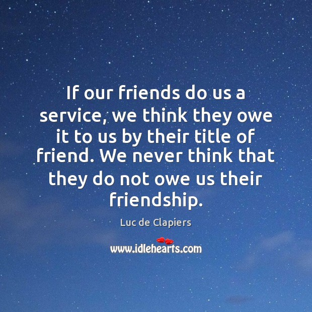 If our friends do us a service, we think they owe it Luc de Clapiers Picture Quote