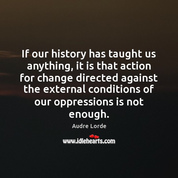 If our history has taught us anything, it is that action for Audre Lorde Picture Quote