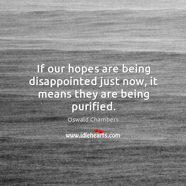 If our hopes are being disappointed just now, it means they are being purified. Image