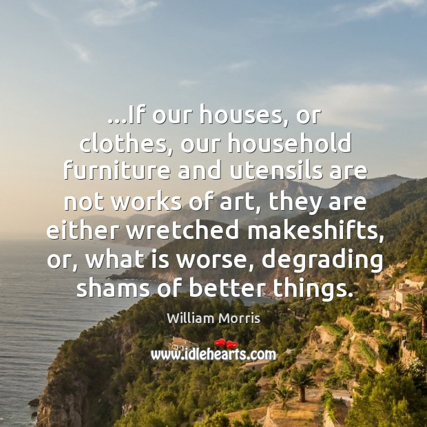 …If our houses, or clothes, our household furniture and utensils are not William Morris Picture Quote