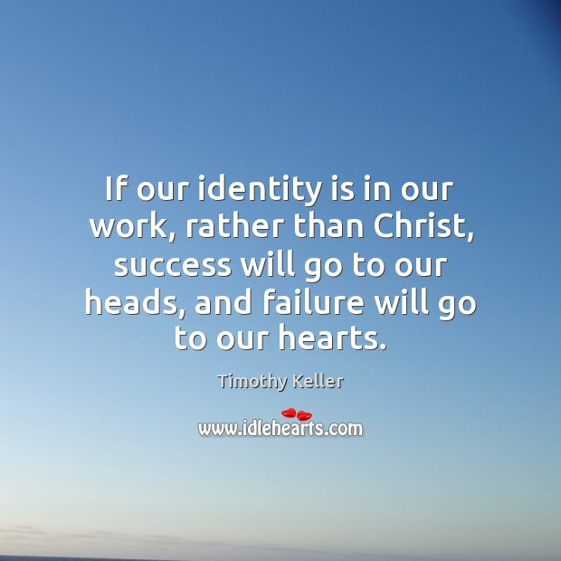 If our identity is in our work, rather than Christ, success will Timothy Keller Picture Quote