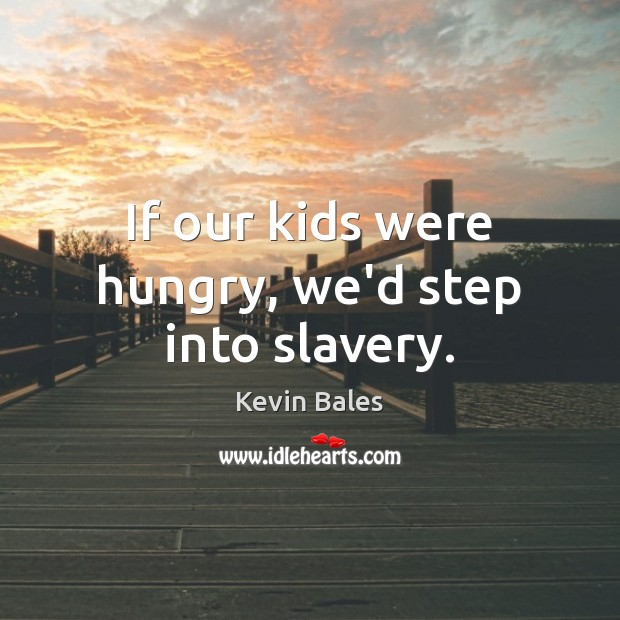 If our kids were hungry, we'd step into slavery. Image