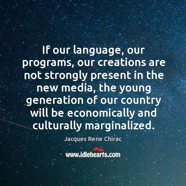 If our language, our programs, our creations are not strongly present in the new media Jacques Rene Chirac Picture Quote