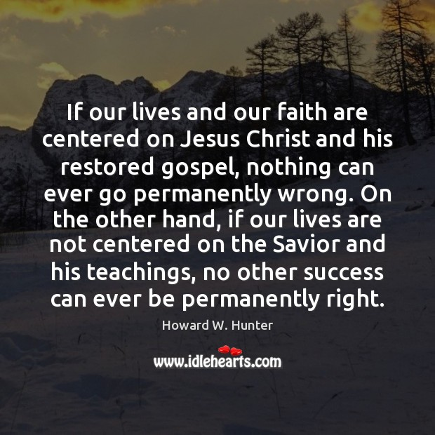 If our lives and our faith are centered on Jesus Christ and Howard W. Hunter Picture Quote