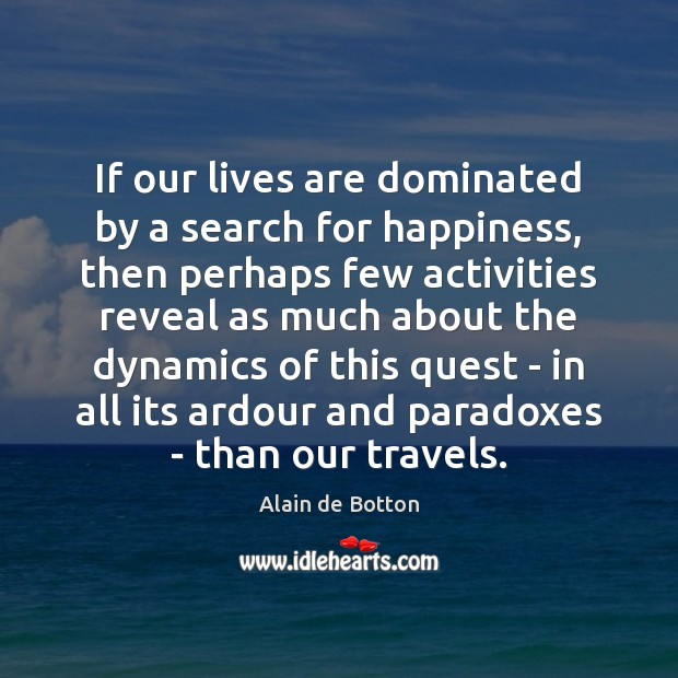 If our lives are dominated by a search for happiness, then perhaps Alain de Botton Picture Quote