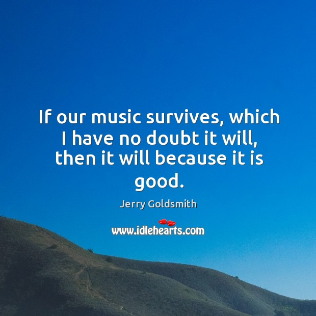 If our music survives, which I have no doubt it will, then it will because it is good. Image