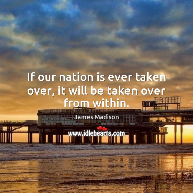 If our nation is ever taken over, it will be taken over from within. James Madison Picture Quote