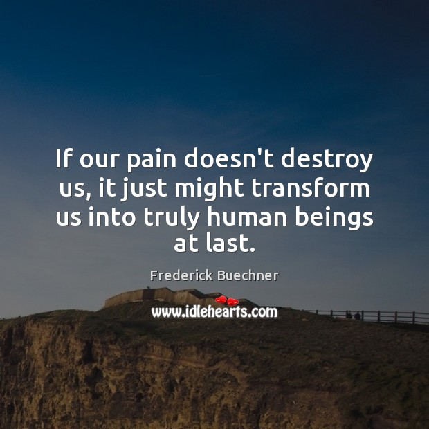 Image, If our pain doesn't destroy us, it just might transform us into