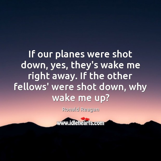 Image, If our planes were shot down, yes, they's wake me right away.