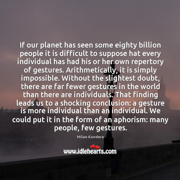If our planet has seen some eighty billion people it is difficult Image