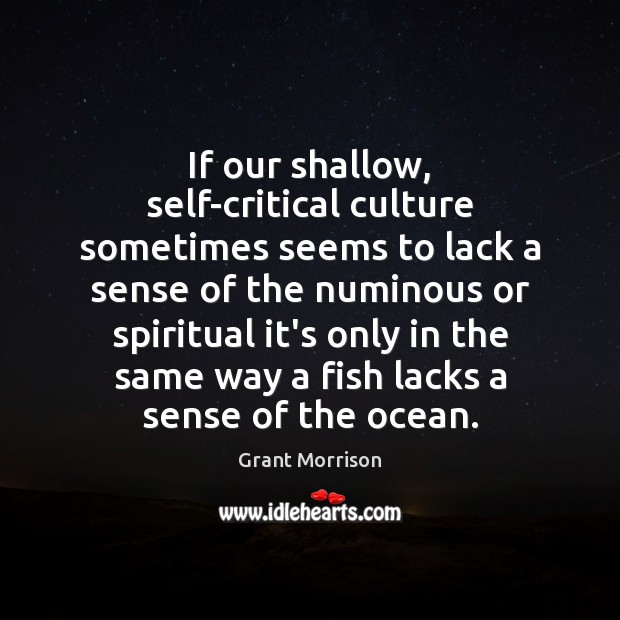 If our shallow, self-critical culture sometimes seems to lack a sense of Grant Morrison Picture Quote