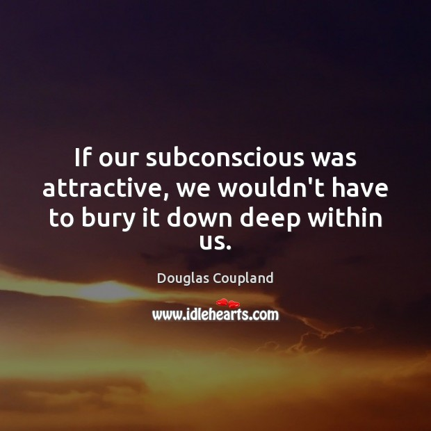 Image, If our subconscious was attractive, we wouldn't have to bury it down deep within us.
