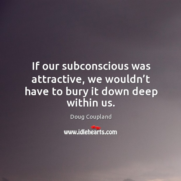 If our subconscious was attractive, we wouldn't have to bury it down deep within us. Image