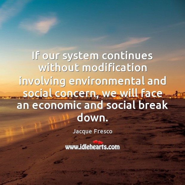 If our system continues without modification involving environmental and social concern, we Jacque Fresco Picture Quote