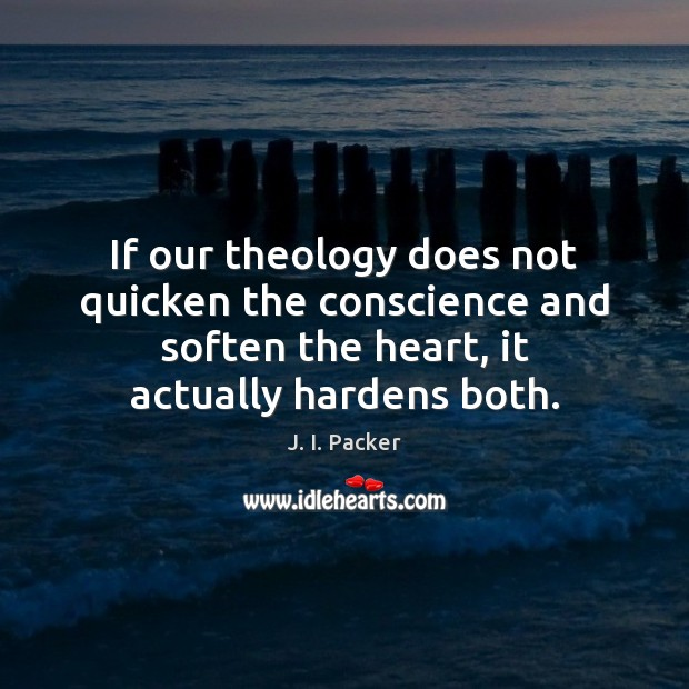 If our theology does not quicken the conscience and soften the heart, J. I. Packer Picture Quote