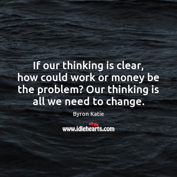 If our thinking is clear, how could work or money be the Byron Katie Picture Quote