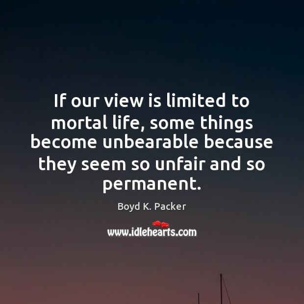 If our view is limited to mortal life, some things become unbearable Boyd K. Packer Picture Quote
