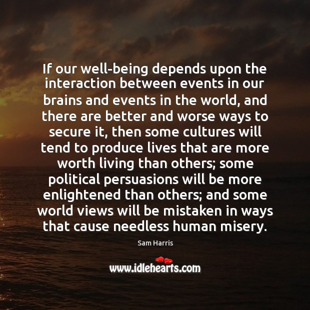 If our well-being depends upon the interaction between events in our brains Sam Harris Picture Quote