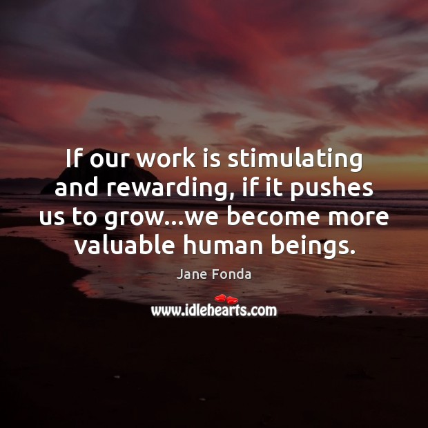 If our work is stimulating and rewarding, if it pushes us to Jane Fonda Picture Quote
