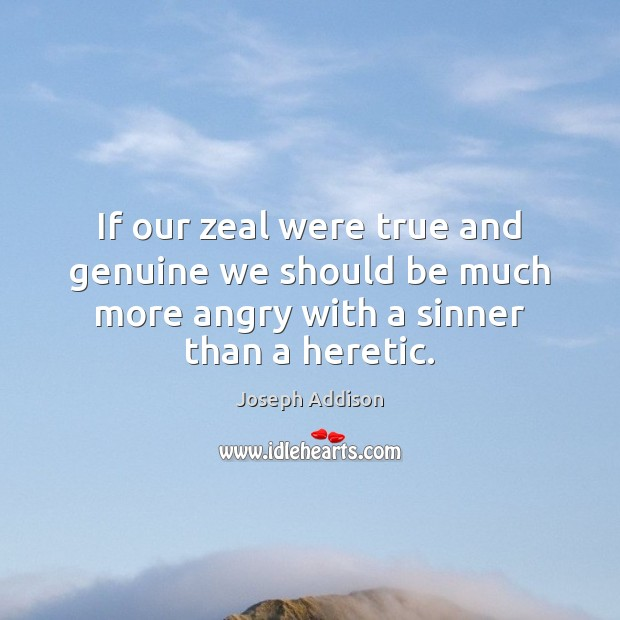 If our zeal were true and genuine we should be much more Joseph Addison Picture Quote