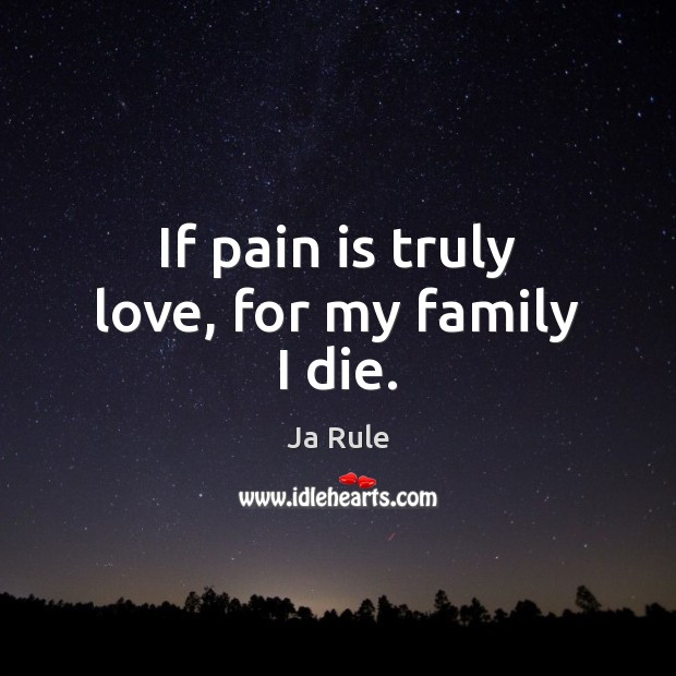 If pain is truly love, for my family I die. Ja Rule Picture Quote