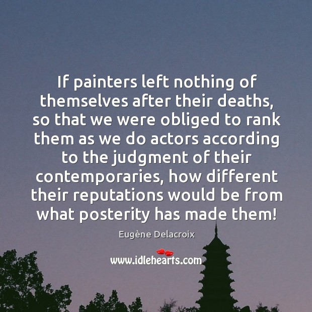If painters left nothing of themselves after their deaths, so that we Eugène Delacroix Picture Quote