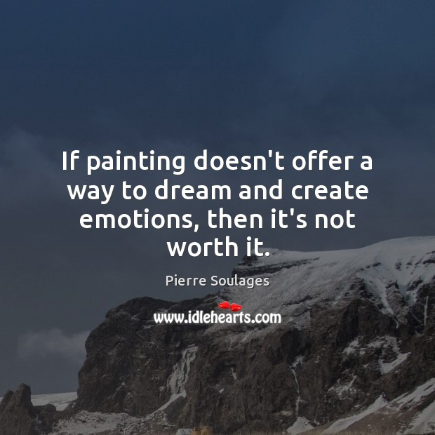 If painting doesn't offer a way to dream and create emotions, then it's not worth it. Image