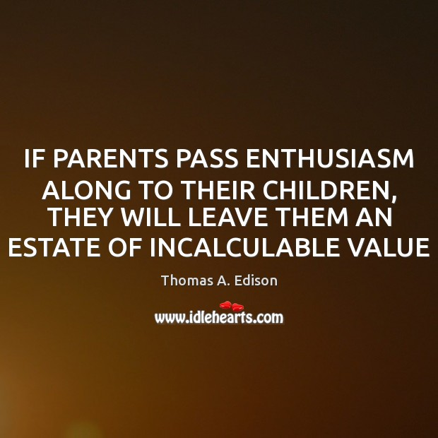IF PARENTS PASS ENTHUSIASM ALONG TO THEIR CHILDREN, THEY WILL LEAVE THEM Image