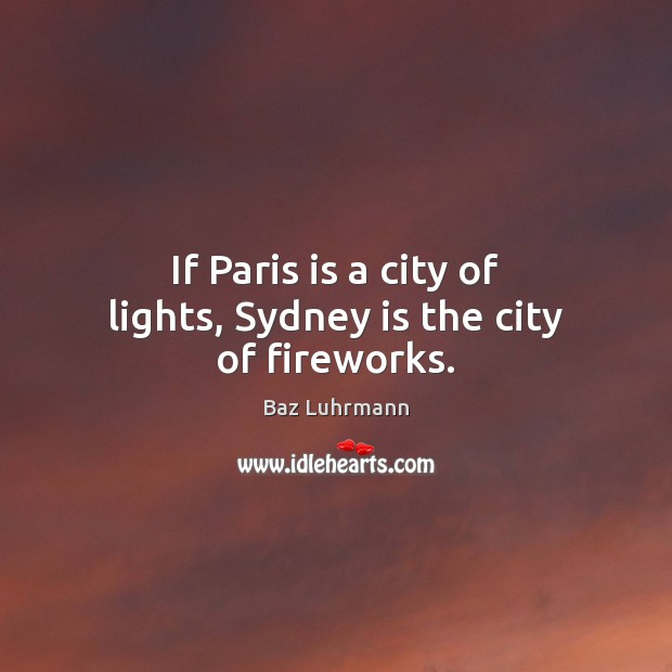 If Paris is a city of lights, Sydney is the city of fireworks. Baz Luhrmann Picture Quote