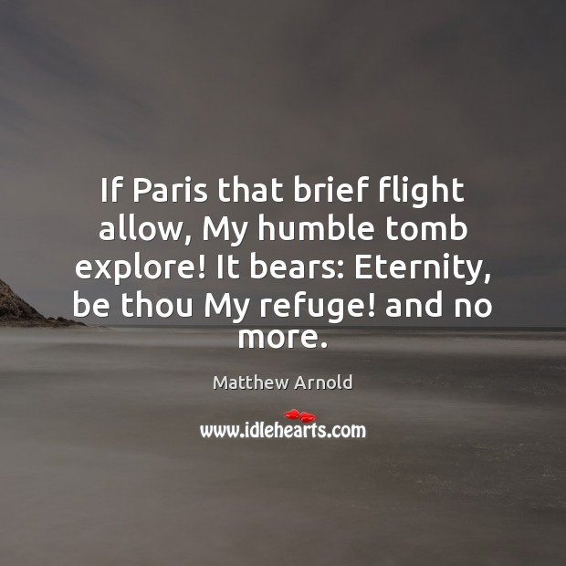 If Paris that brief flight allow, My humble tomb explore! It bears: Matthew Arnold Picture Quote