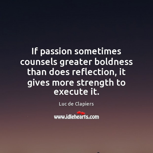 If passion sometimes counsels greater boldness than does reflection, it gives more Image