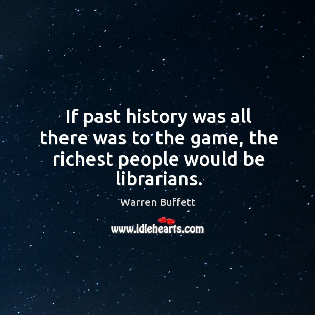 Image, If past history was all there was to the game, the richest people would be librarians.