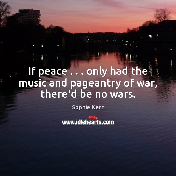 If peace . . . only had the music and pageantry of war, there'd be no wars. Image