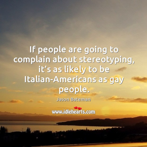 If people are going to complain about stereotyping, it's as likely to be italian-americans as gay people. Image