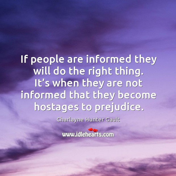 If people are informed they will do the right thing. It's when they are not informed that they become hostages to prejudice. Image