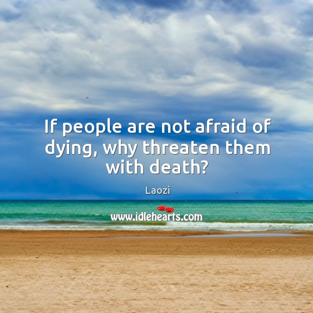 If people are not afraid of dying, why threaten them with death? Image
