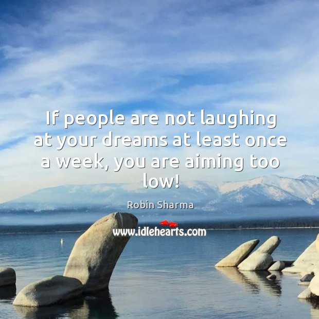 Image, If people are not laughing at your dreams at least once a week, you are aiming too low!