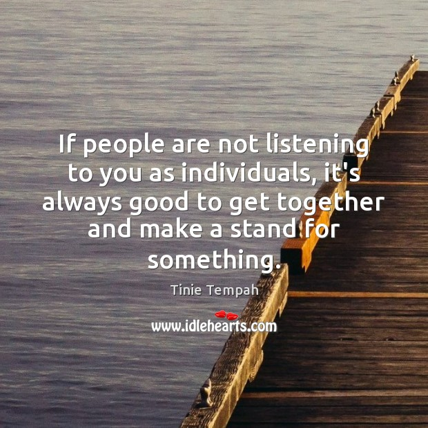 Image, If people are not listening to you as individuals, it's always good