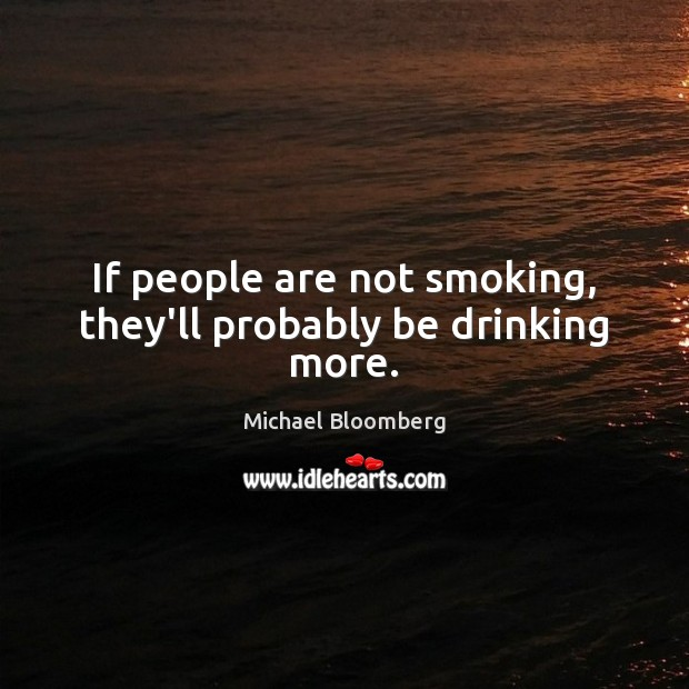 If people are not smoking, they'll probably be drinking more. Michael Bloomberg Picture Quote