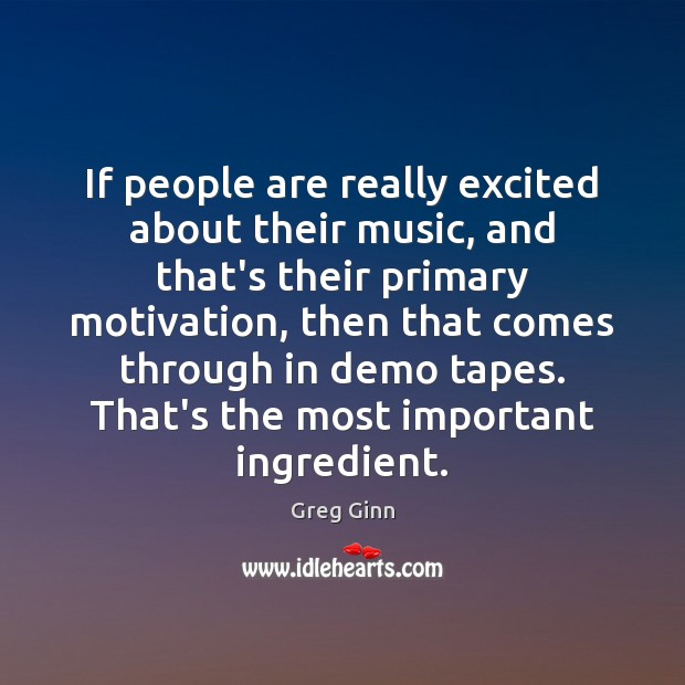 If people are really excited about their music, and that's their primary Greg Ginn Picture Quote
